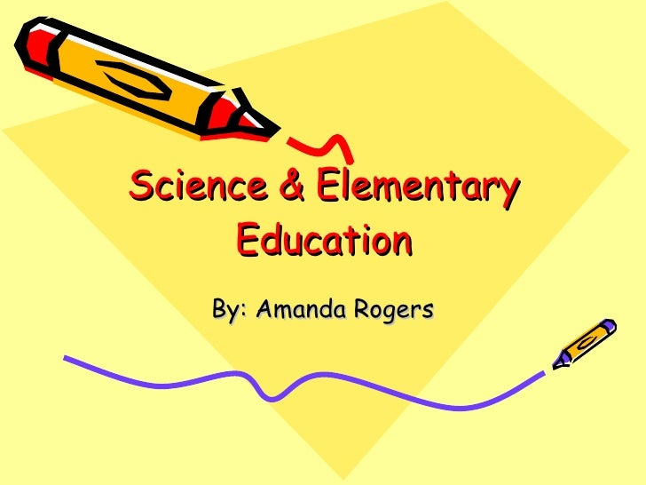 Science & Elementary Education By: Amanda Rogers