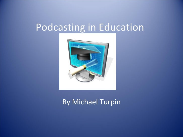 Podcasting in Education By Michael Turpin