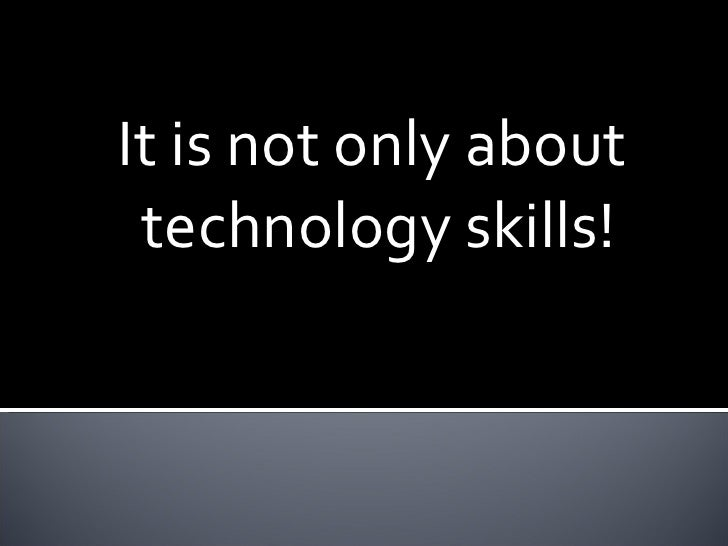 It is not only about  technology skills!