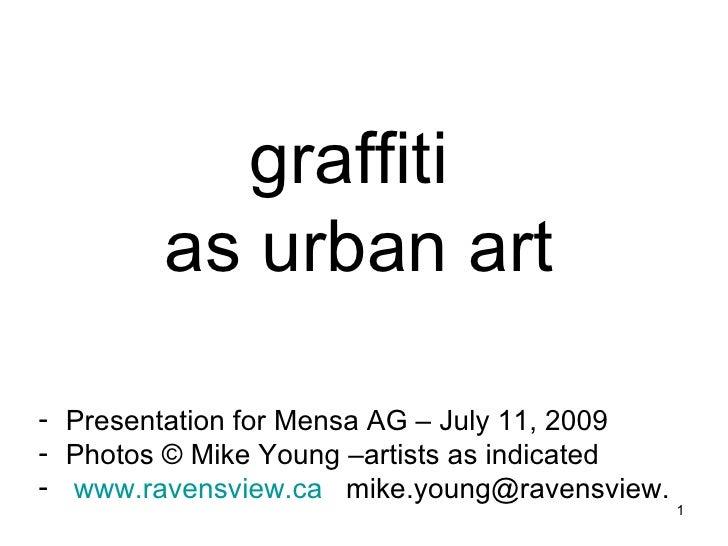 graffiti  as urban art <ul><li>Presentation for Mensa AG – July 11, 2009 </li></ul><ul><li>Photos  ©  Mike Young –artists ...