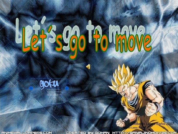 Copyright © 2007 Gildardo Lasso Bañol Let´s go to move Lic. Gildardo Lasso Bañol 2007