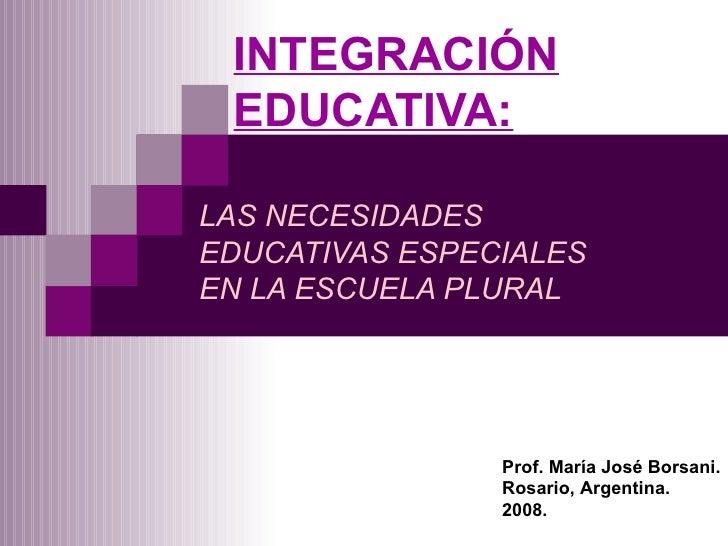 INTEGRACIÓN EDUCATIVA: LAS NECESIDADES EDUCATIVAS ESPECIALES EN LA ESCUELA PLURAL Prof. María José Borsani. Rosario, Argen...