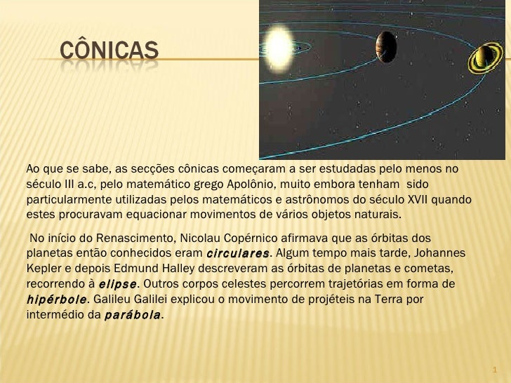 Ao que se sabe, as secções cônicas começaram a ser estudadas pelo menos no século III a.c, pelo matemático grego Apolônio,...