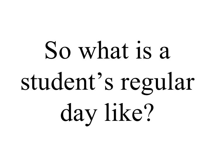 So what is a student's regular day like?