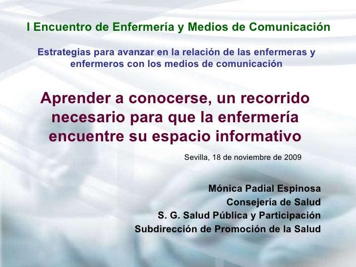 I Encuentro de Enfermería y Medios de Comunicación <ul><li>Mónica Padial Espinosa </li></ul><ul><li>Consejería de Salud </...
