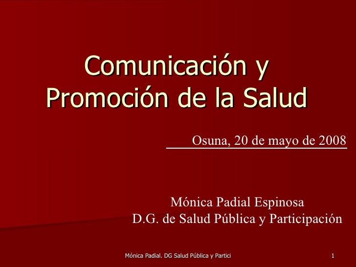 Comunicación y  Promoción de la Salud  Osuna, 20 de mayo de 2008 Mónica Padial Espinosa D.G. de Salud Pública y Participac...
