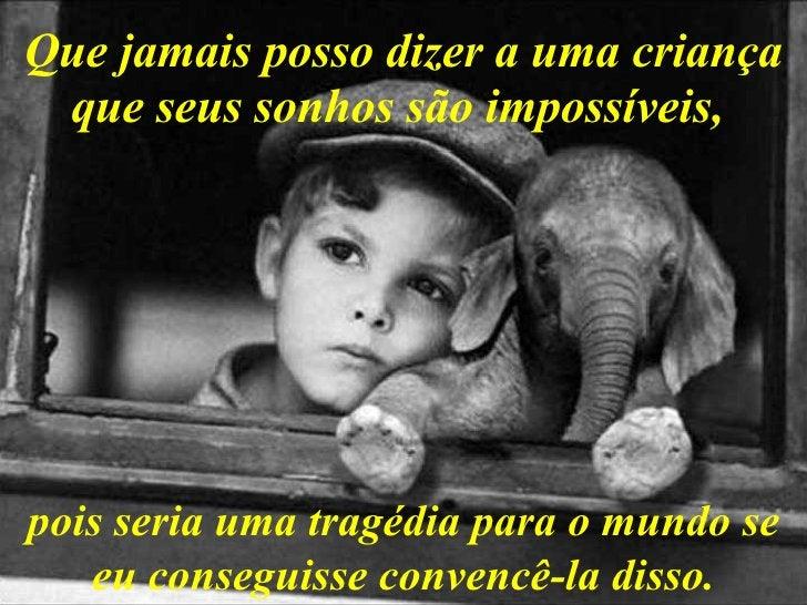 Que jamais posso dizer a uma criança que seus sonhos são impossíveis,   pois seria uma tragédia para o mundo se eu consegu...