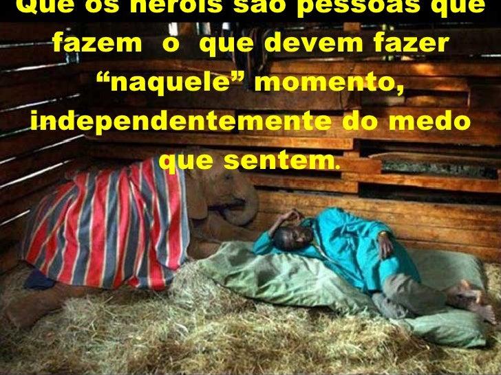 """Que os heróis são pessoas que fazem  o  que devem fazer """"naquele"""" momento, independentemente do medo que sentem ."""