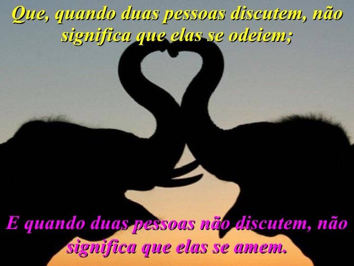 Que, quando duas pessoas discutem, não significa que elas se odeiem; E quando duas pessoas não discutem, não significa que...