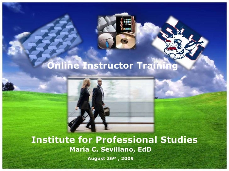 Online Instructor Training<br />Institute for Professional Studies<br />María C. Sevillano, EdD<br />August 26th , 2009<br />
