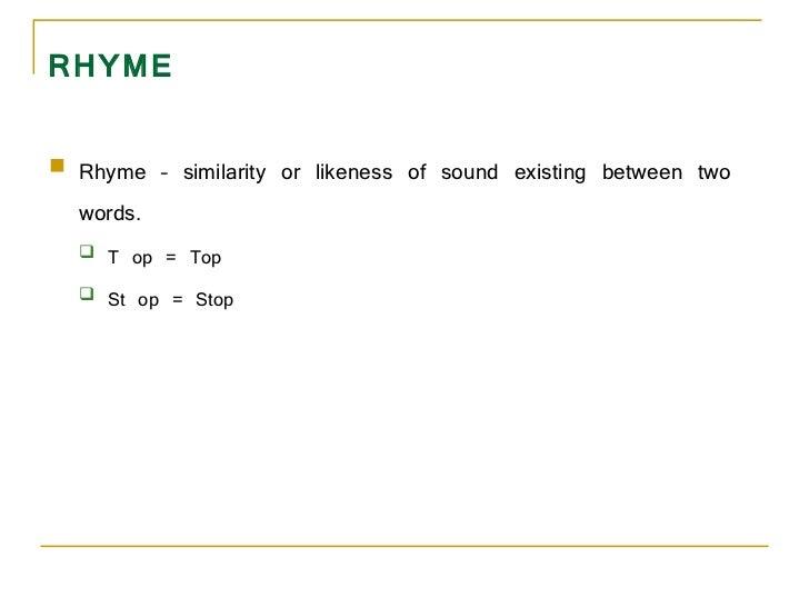 RHYME <ul><li>Rhyme – similarity or likeness of sound existing between two words.  </li></ul><ul><ul><li>T op = Top  </li>...