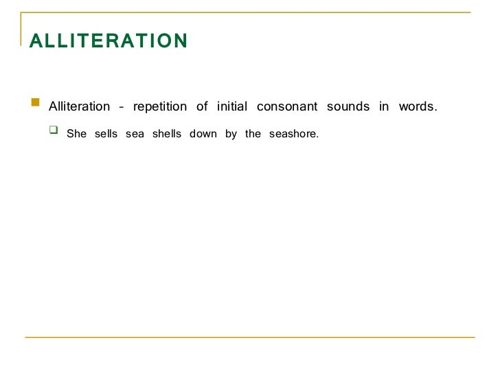 ALLITERATION <ul><li>Alliteration – repetition of initial consonant sounds in words.  </li></ul><ul><ul><li>She sells sea ...
