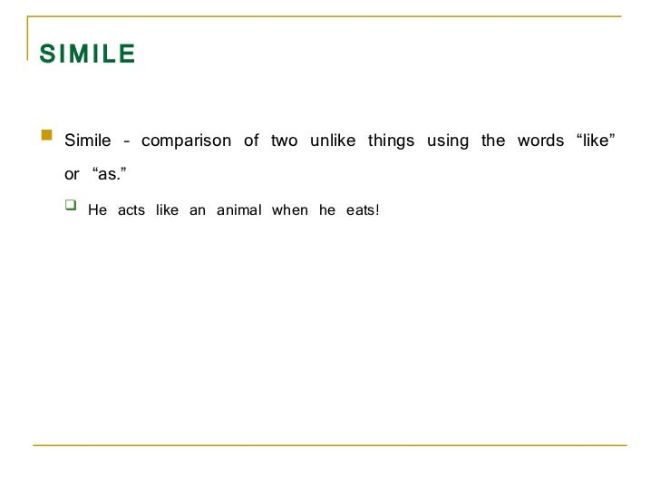 "SIMILE <ul><li>Simile – comparison of two unlike things using the words ""like"" or ""as.""  </li></ul><ul><ul><li>He acts lik..."