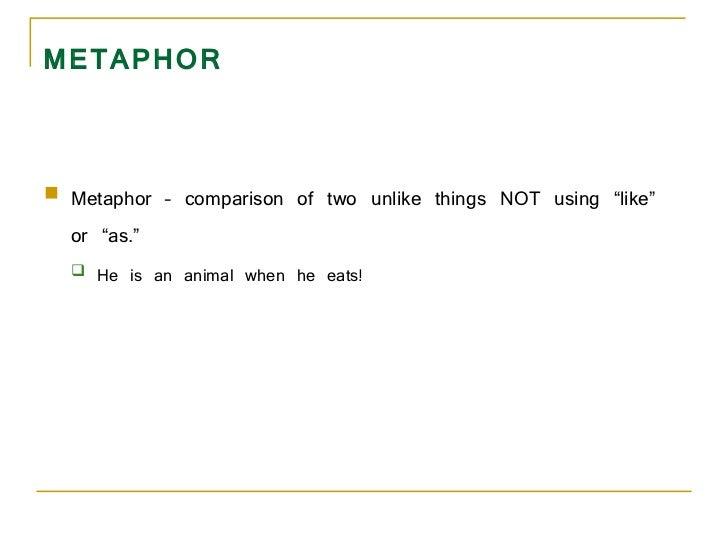 "METAPHOR <ul><li>Metaphor – comparison of two unlike things NOT using ""like"" or ""as.""  </li></ul><ul><ul><li>He is an anim..."