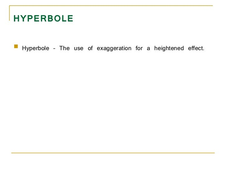 HYPERBOLE <ul><li>Hyperbole – The use of exaggeration for a heightened effect.  </li></ul>