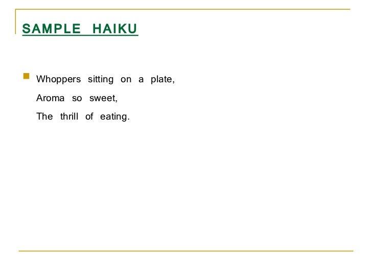 SAMPLE HAIKU <ul><li>Whoppers sitting on a plate,  Aroma so sweet,  The thrill of eating. </li></ul>