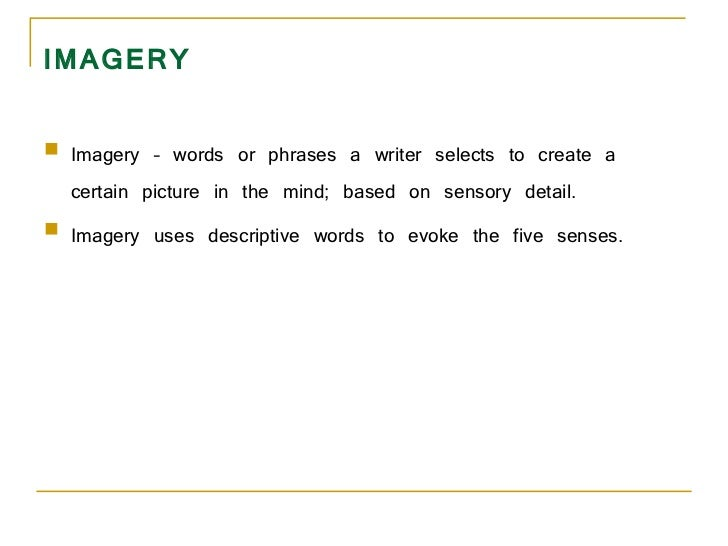IMAGERY <ul><li>Imagery – words or phrases a writer selects to create a certain picture in the mind; based on sensory deta...