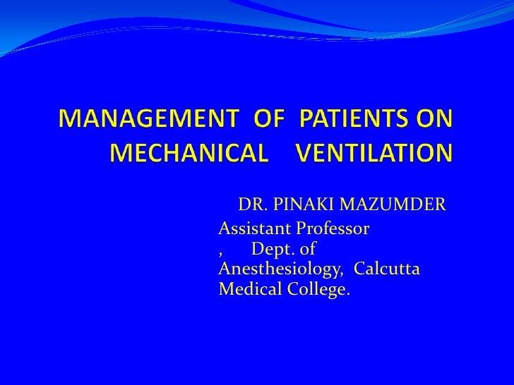 MANAGEMENT OFPATIENTS ON MECHANICALVENTILATION     <br />DR. PINAKI MAZUMDER<br />Assistant Professor ,      Dept. of Anes...