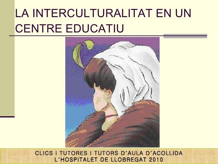 LA INTERCULTURALITAT EN UN CENTRE EDUCATIU CLICS i TUTORES I TUTORS D´AULA D´ACOLLIDA L´HOSPITALET DE LLOBREGAT 2010