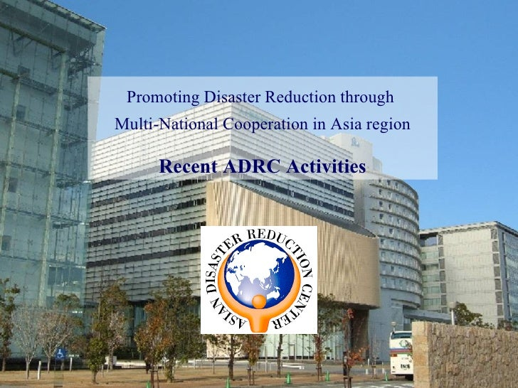 Promoting Disaster Reduction through  Multi-National Cooperation in Asia region Recent ADRC Activities