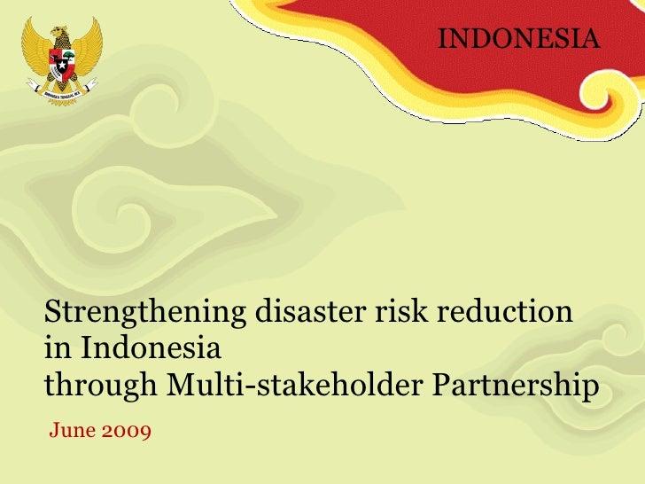 Strengthening disaster risk reduction  in Indonesia  through Multi-stakeholder Partnership  June 2009 INDONESIA