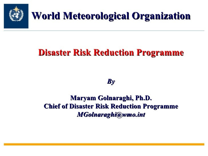 World Meteorological Organization Disaster Risk Reduction Programme By Maryam Golnaraghi, Ph.D. Chief of Disaster Risk Red...
