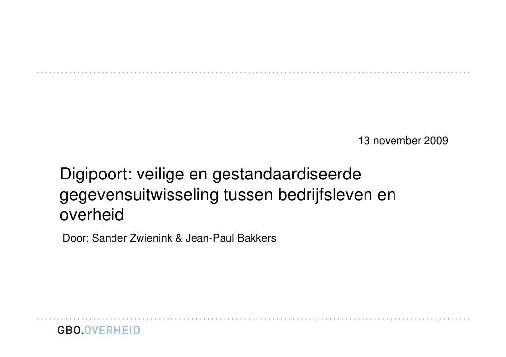 13 november 2009   Digipoort: veilige en gestandaardiseerde gegevensuitwisseling tussen bedrijfsleven en overheid Door: Sa...