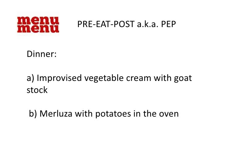 PRE-EAT-POST a.k.a. PEP<br />Dinner:<br />a) Improvised vegetable cream with goat stock<br /> b) Merluza with potatoes in ...
