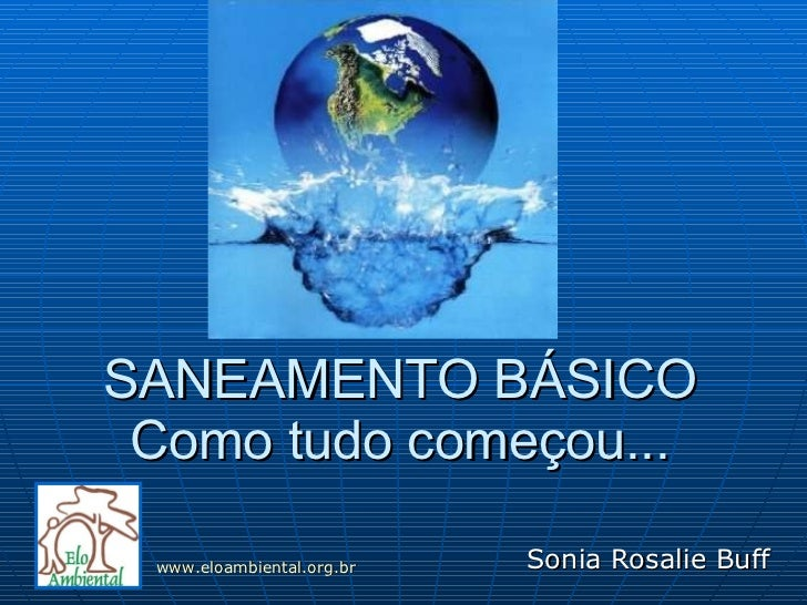SANEAMENTO BÁSICO Como tudo começou... Sonia Rosalie Buff www.eloambiental.org.br