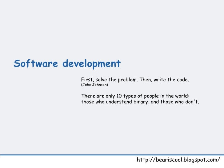 Software development   http://beariscool.blogspot.com/ First, solve the problem. Then, write the code. (John Johnson)  The...