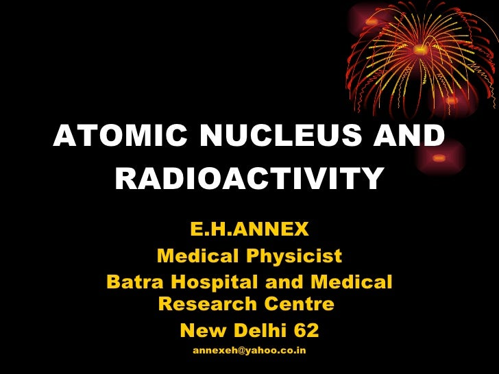ATOMIC NUCLEUS AND RADIOACTIVITY E.H.ANNEX Medical Physicist Batra Hospital and Medical Research Centre  New Delhi 62