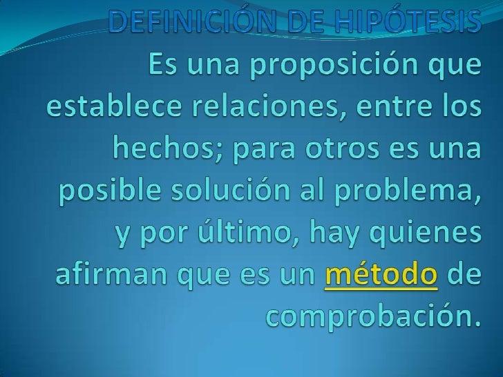 DEFINICIÓN DE HIPÓTESISEs una proposición que establece relaciones, entre los hechos; para otros es una posible solución a...