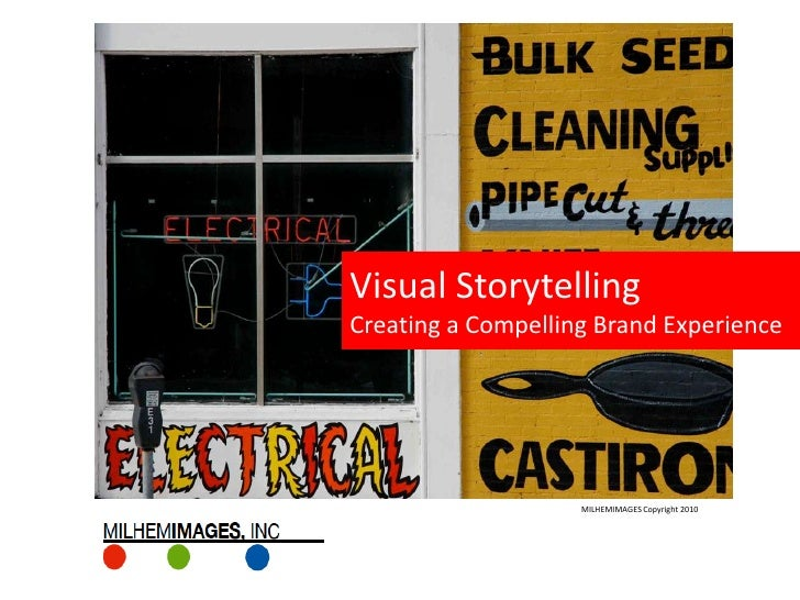 Visual Storytelling Creating a Compelling Brand Experience                         MILHEMIMAGES Copyright 2010
