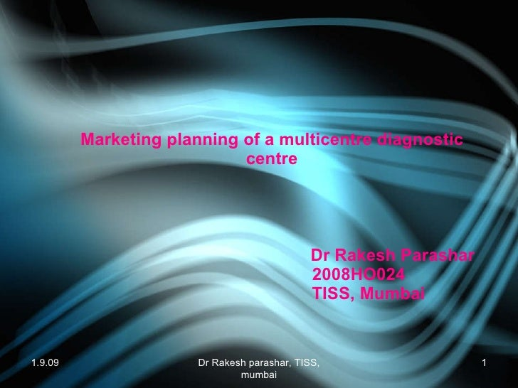 Marketing planning of a multicentre diagnostic centre     Dr Rakesh Parashar   2008HO024   TISS, Mumbai 1.9.09 Dr Rakesh p...