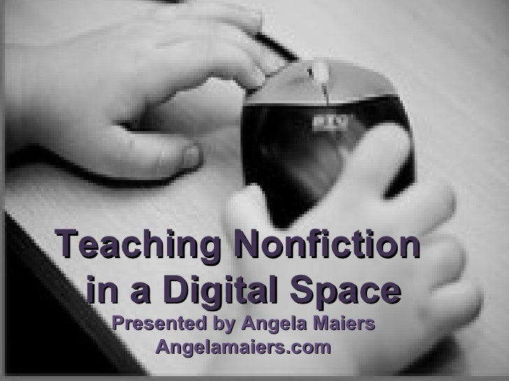 Teaching Nonfiction  in a Digital Space Presented by Angela Maiers Angelamaiers.com