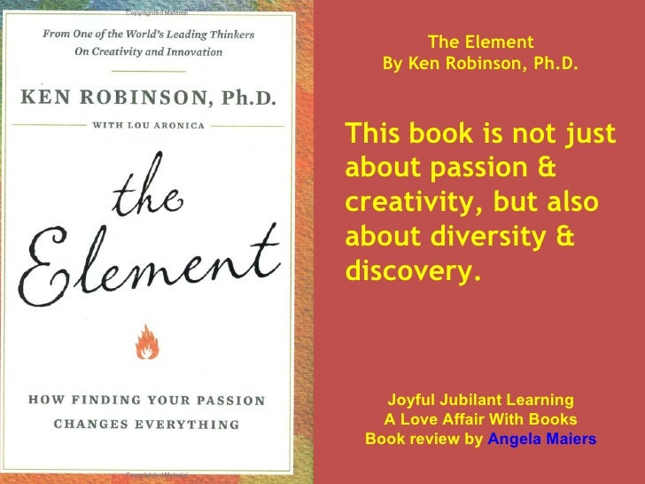 The Element By Ken Robinson, Ph.D. This book is not just about passion & creativity, but also about diversity & discovery....