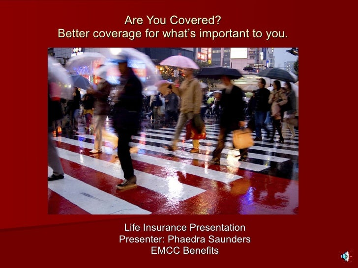 Are You Covered? Better coverage for what's important to you. Life Insurance Presentation Presenter: Phaedra Saunders EMCC...