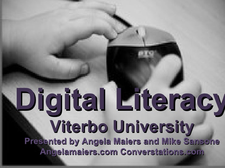 Digital Literacy Viterbo University Presented by Angela Maiers and Mike Sansone Angelamaiers.com Converstations.com