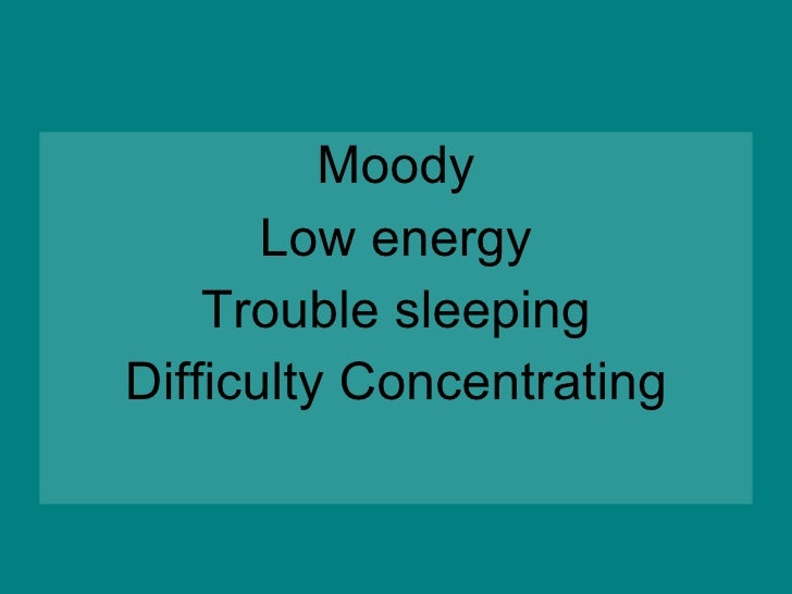 <ul><li>Moody </li></ul><ul><li>Low energy </li></ul><ul><li>Trouble sleeping </li></ul><ul><li>Difficulty Concentrating <...