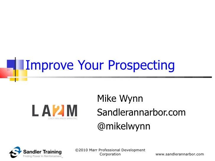 Improve Your Prospecting Mike Wynn Sandlerannarbor.com @mikelwynn ©2010 Marr Professional Development Corporation www.sand...