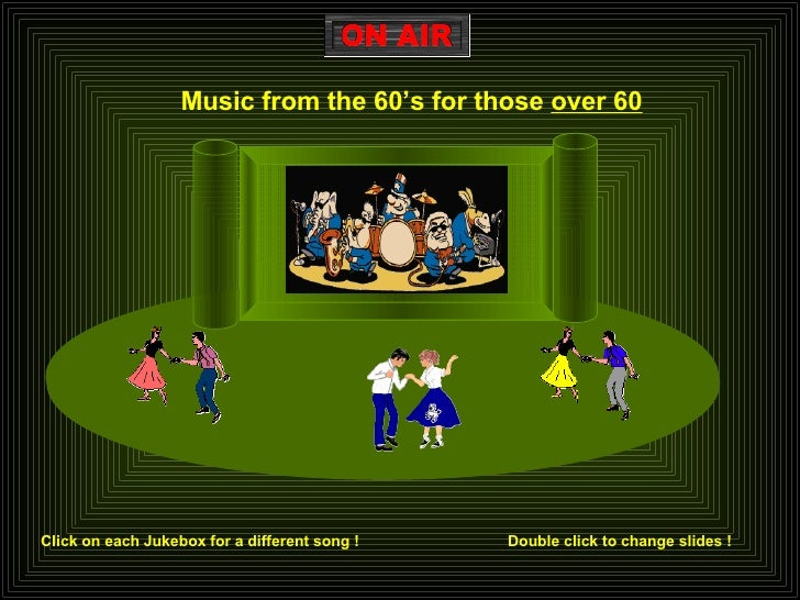 Music from the 60's for those  over 60 Click on each Jukebox for a different song ! Double click to change slides !