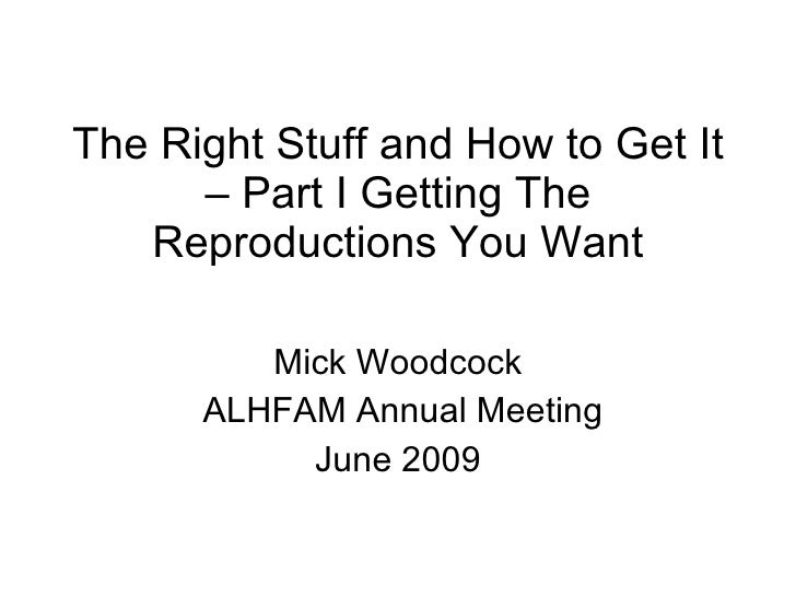 The Right Stuff and How to Get It – Part I Getting The Reproductions You Want Mick Woodcock ALHFAM Annual Meeting June 2009