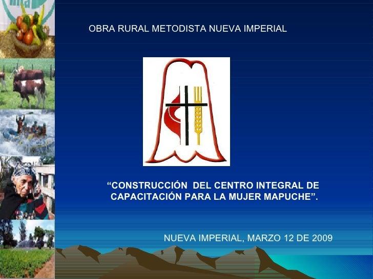 """OBRA RURAL METODISTA NUEVA IMPERIAL """" CONSTRUCCIÓN  DEL CENTRO INTEGRAL DE  CAPACITACIÓN PARA LA MUJER MAPUCHE"""". NUEVA IMP..."""