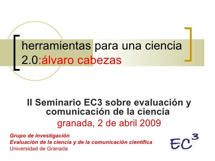 herramientas para una ciencia 2.0 :álvaro cabezas II Seminario EC3 sobre evaluación y comunicación de la ciencia   granada...