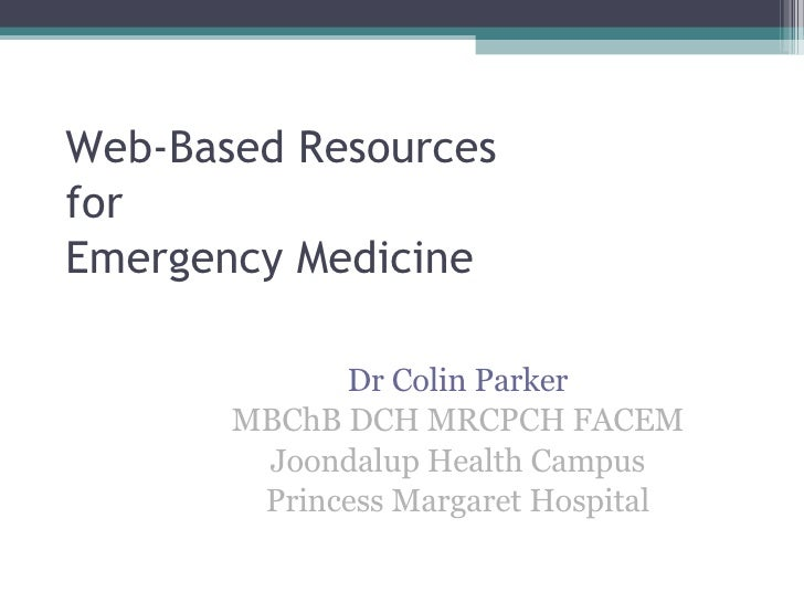 Web-Based Resources for Emergency Medicine Dr Colin Parker MBChB DCH MRCPCH FACEM Joondalup Health Campus Princess Margare...