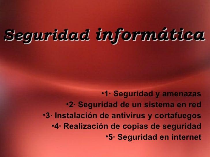 Seguridad  informática <ul><li>1· Seguridad y amenazas </li></ul><ul><li>2· Seguridad de un sistema en red </li></ul><ul><...