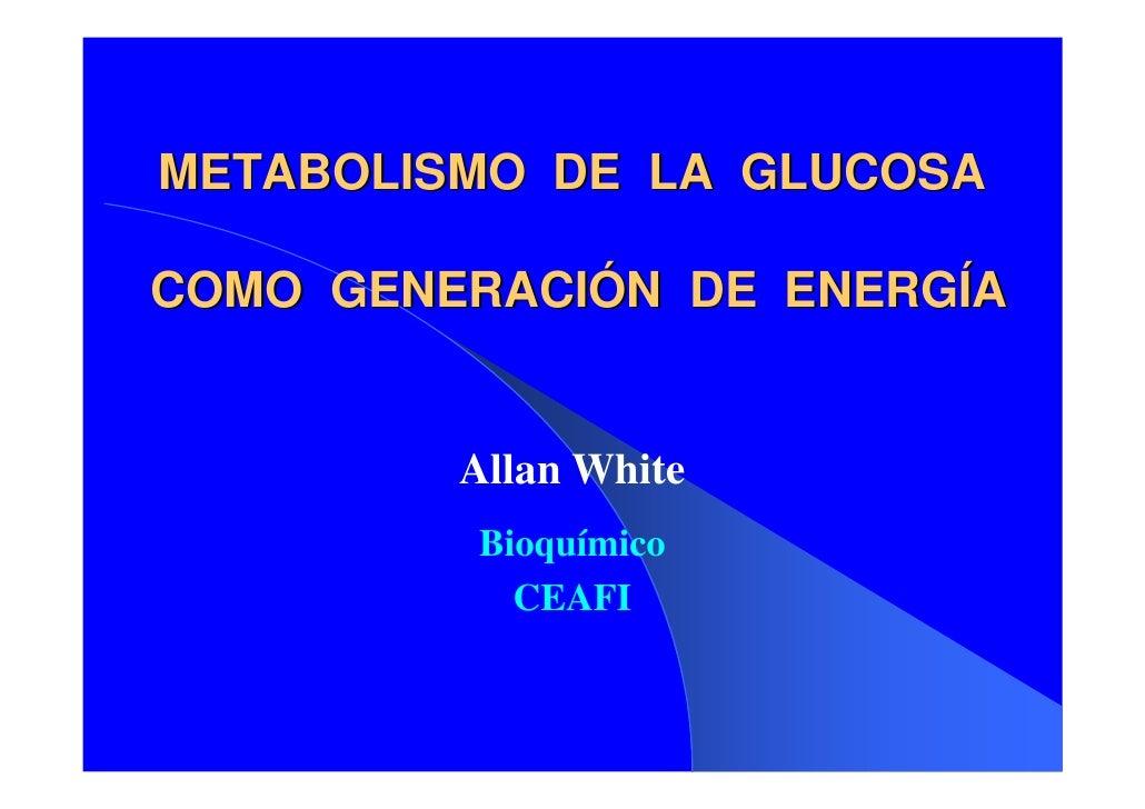 METABOLISMO DE LA GLUCOSA  COMO GENERACIÓN DE ENERGÍA            Allan White          Bioquímico            CEAFI