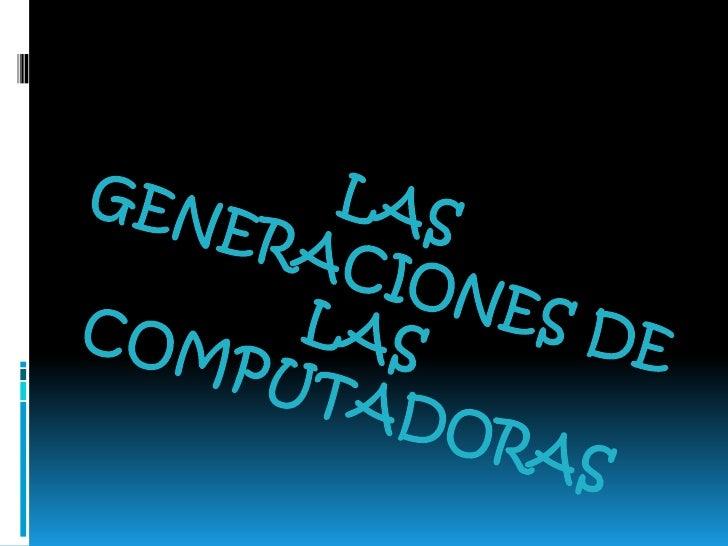 LAS GENERACIONES DE LAS COMPUTADORAS<br />