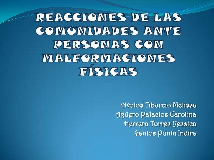 REACCIONES DE LAS COMUNIDADES ANTE PERSONAS CON MALFORMACIONES FÍSICAS<br />Avalos Tiburcio Melissa<br />Agüero Palacios C...