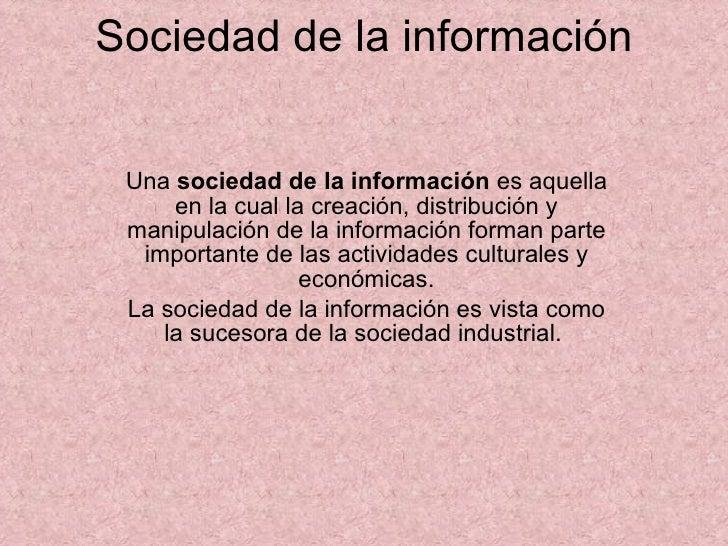 Sociedad de la información Una  sociedad de la información  es aquella en la cual la creación, distribución y manipulación...